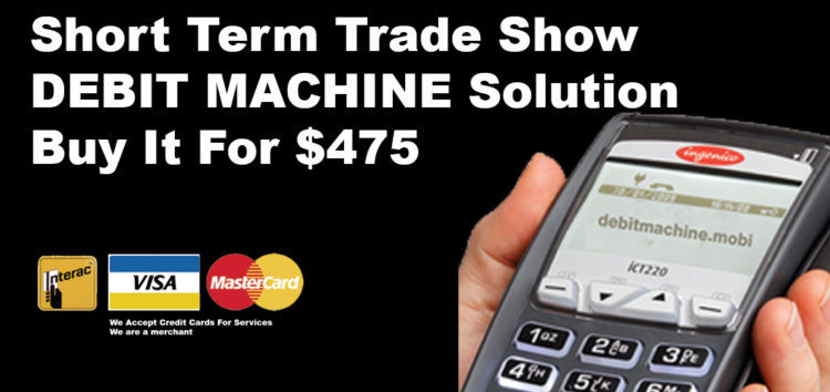 """Buy short term trade show debit machine Canada If you have more than one event or you you need visa and mastercard. We would recommend you buythe unit, open an merchant account, but turn off the bank charges for the months you are not using the debit machine. As an example if you have trade shows in sept and dec, you would only have the merchant account open for those months. Then there would be no costs per month. So there is no bank costs per month. These terminals are custom made for your info. So a used pos can not be used. Also you can not """"hook up"""" your banks merchant account to our debit pos machines. Like a smart phones, they are married to a service. So you bank will not allow it. Apply here Solution BUY it You can buyDeskTop debit machine for $375 on your credit card. Or two payments of $250 You can buy Wireless debit machine for $475 on your credit card. Or two payments of $300 POS terminals Toronto Via Lease - $300 Signing Bonus $29.99 For the deskTop POS debit Machine $39.99 For WirelessPayment Pro We Accept Credit Cards For Services We are a merchant Accept debit, Accept debit Canada,costs Debit Machine, Credit Card Processing Canada, credit card processing declined, credit card processing canada, Debit Card, Debit Card Swipe Rate Canada 0.05 Debit Machine, debit machine canada canada, Debit Machine Canada, debit machine canada, doing business in canada, home business canada,Interac, merchant account, merchant account Canada, merchant account Canada, monthly costs, Payment Processing, Payment Processing Canada, POS terminals, POS terminals Canada, Swipe Rate, Canada, Canada Credit Card Processing, Volume Requirements"""